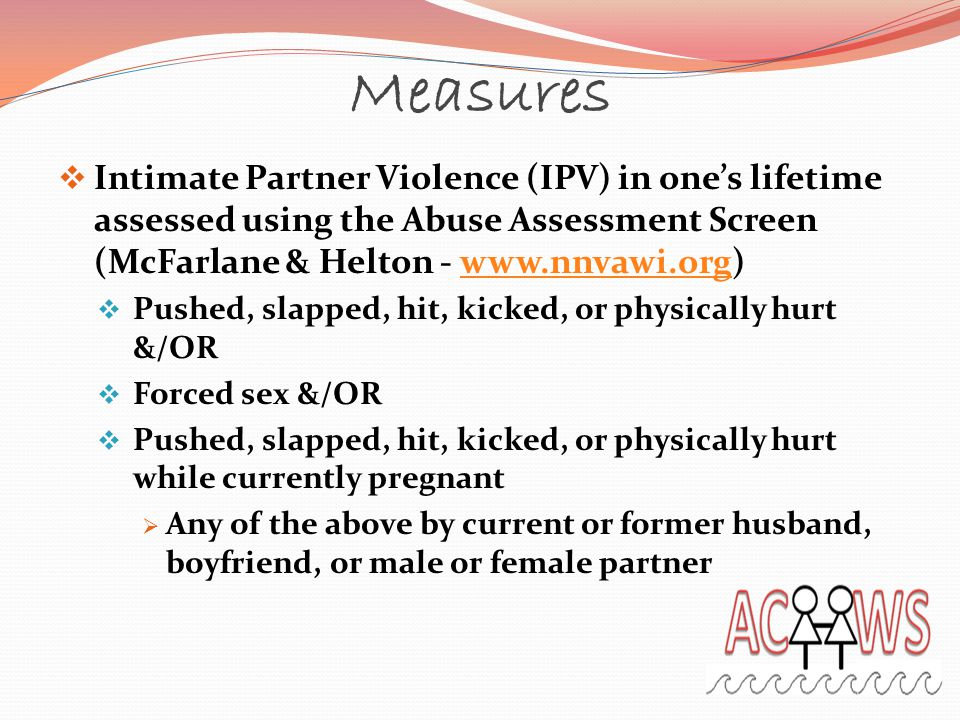 Measures  Intimate Partner Violence (IPV) in one's lifetime assessed using the Abuse Assessment Screen (McFarlane & Helton - www.nnvawi.org)www.nnvawi.org  Pushed, slapped, hit, kicked, or physically hurt &/OR  Forced sex &/OR  Pushed, slapped, hit, kicked, or physically hurt while currently pregnant  Any of the above by current or former husband, boyfriend, or male or female partner