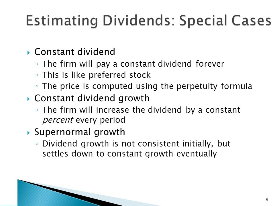  Constant dividend ◦ The firm will pay a constant dividend forever ◦ This is like preferred stock ◦ The price is computed using the perpetuity formula  Constant dividend growth ◦ The firm will increase the dividend by a constant percent every period  Supernormal growth ◦ Dividend growth is not consistent initially, but settles down to constant growth eventually 9