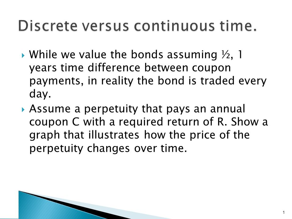  While we value the bonds assuming ½, 1 years time difference between coupon payments, in reality the bond is traded every day.