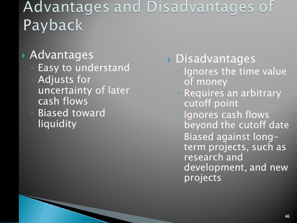  Advantages ◦ Easy to understand ◦ Adjusts for uncertainty of later cash flows ◦ Biased toward liquidity  Disadvantages ◦ Ignores the time value of money ◦ Requires an arbitrary cutoff point ◦ Ignores cash flows beyond the cutoff date ◦ Biased against long- term projects, such as research and development, and new projects 46