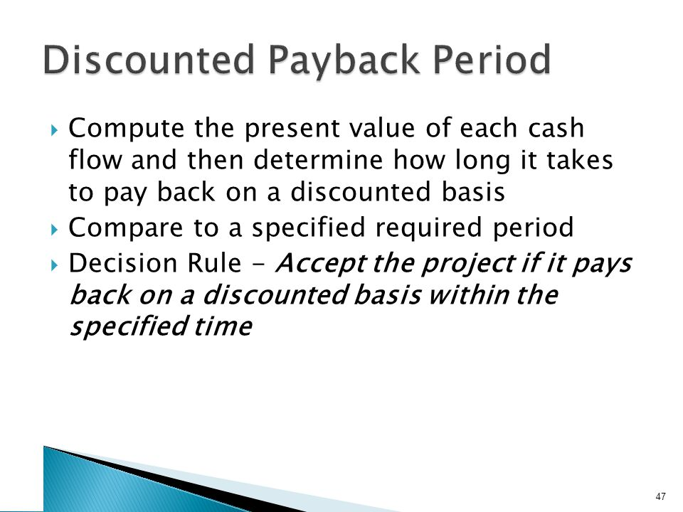  Compute the present value of each cash flow and then determine how long it takes to pay back on a discounted basis  Compare to a specified required period  Decision Rule - Accept the project if it pays back on a discounted basis within the specified time 47