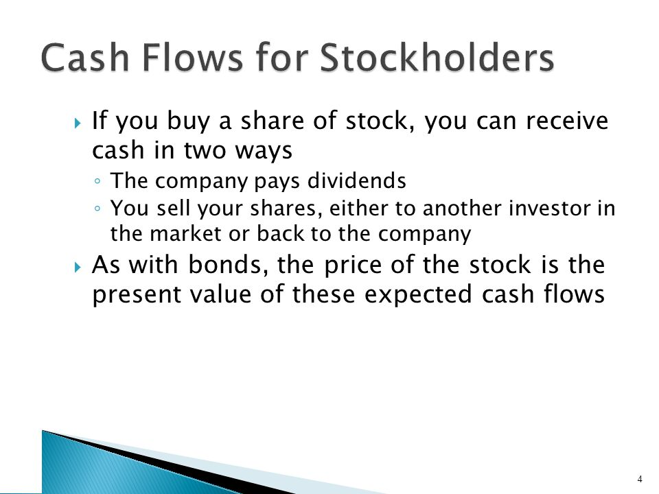  If you buy a share of stock, you can receive cash in two ways ◦ The company pays dividends ◦ You sell your shares, either to another investor in the market or back to the company  As with bonds, the price of the stock is the present value of these expected cash flows 4