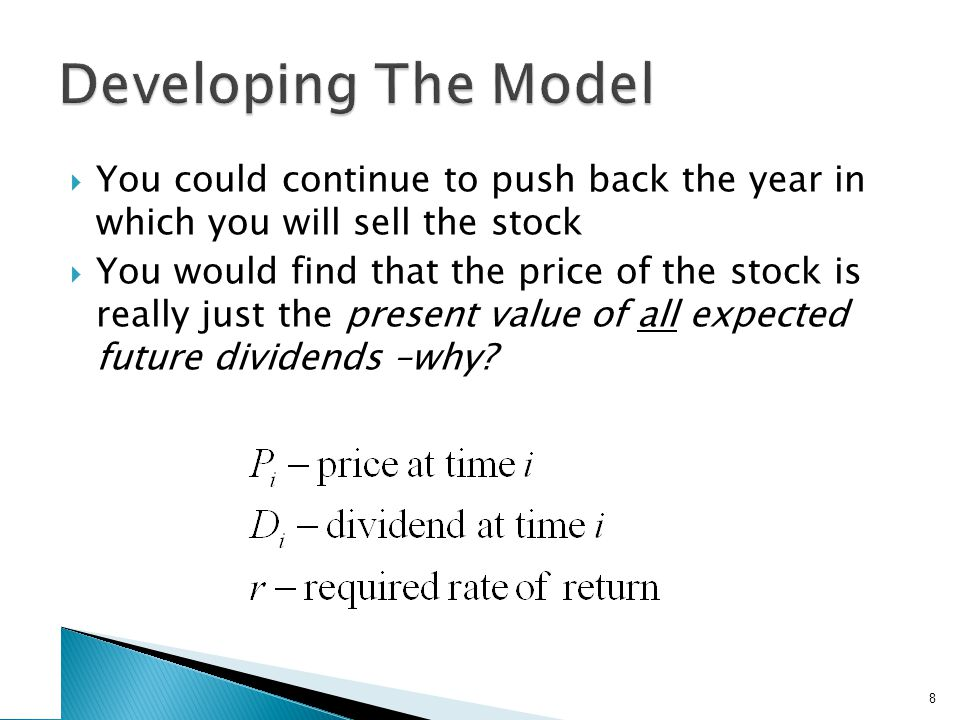  You could continue to push back the year in which you will sell the stock  You would find that the price of the stock is really just the present value of all expected future dividends –why.