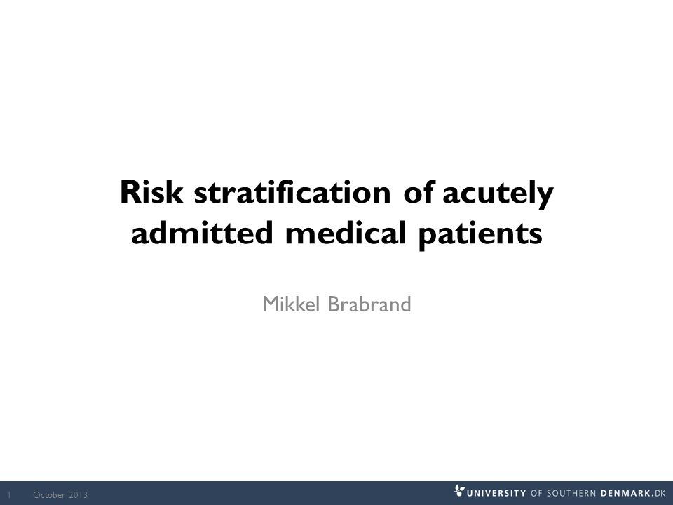 Risk stratification of acutely admitted medical patients Mikkel Brabrand October 20131