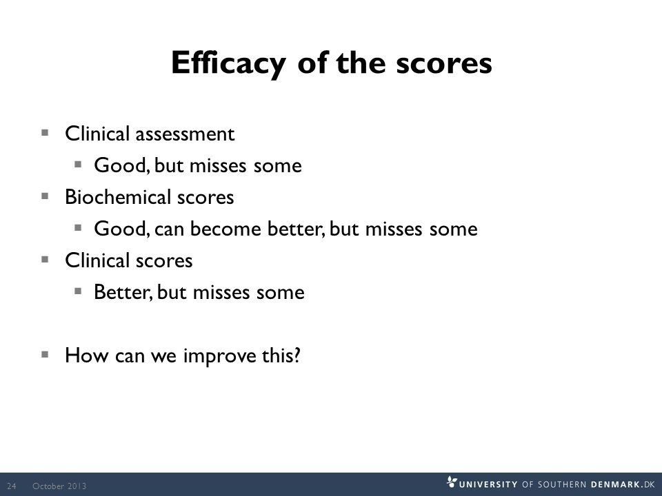 Efficacy of the scores  Clinical assessment  Good, but misses some  Biochemical scores  Good, can become better, but misses some  Clinical scores  Better, but misses some  How can we improve this.
