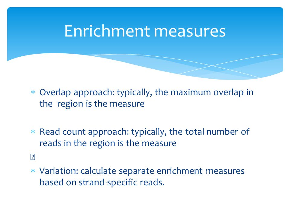  Overlap approach: typically, the maximum overlap in the region is the measure  Read count approach: typically, the total number of reads in the region is the measure  Variation: calculate separate enrichment measures based on strand-specific reads.