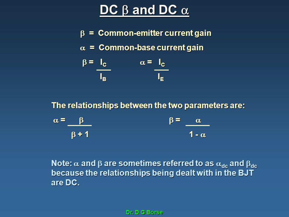 Dr. D G Borse DC  and DC   = Common-emitter current gain  = Common-base current gain  = I C  = I C  = I C  = I C I B I E I B I E The relations