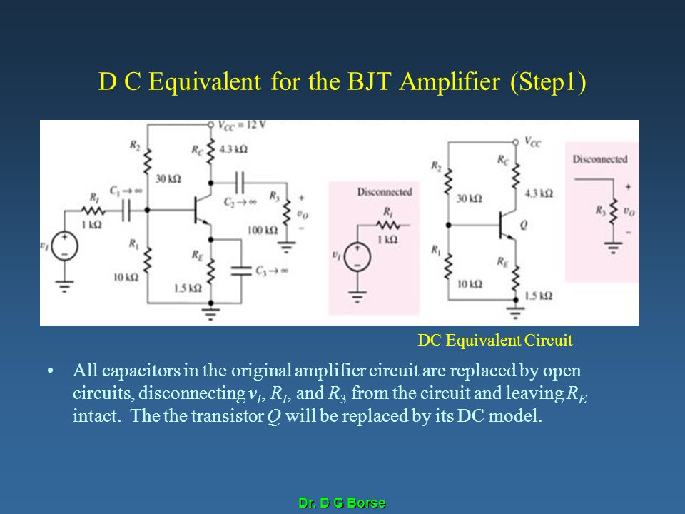 Dr. D G Borse D C Equivalent for the BJT Amplifier (Step1) All capacitors in the original amplifier circuit are replaced by open circuits, disconnecti