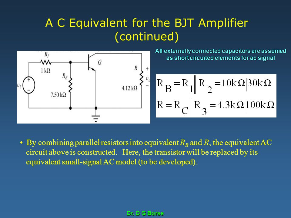 Dr. D G Borse A C Equivalent for the BJT Amplifier (continued) By combining parallel resistors into equivalent R B and R, the equivalent AC circuit ab
