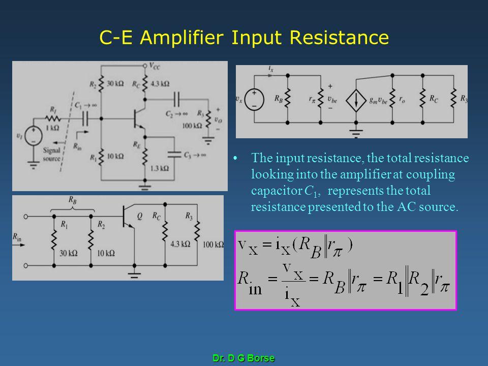 Dr. D G Borse C-E Amplifier Input Resistance The input resistance, the total resistance looking into the amplifier at coupling capacitor C 1, represen