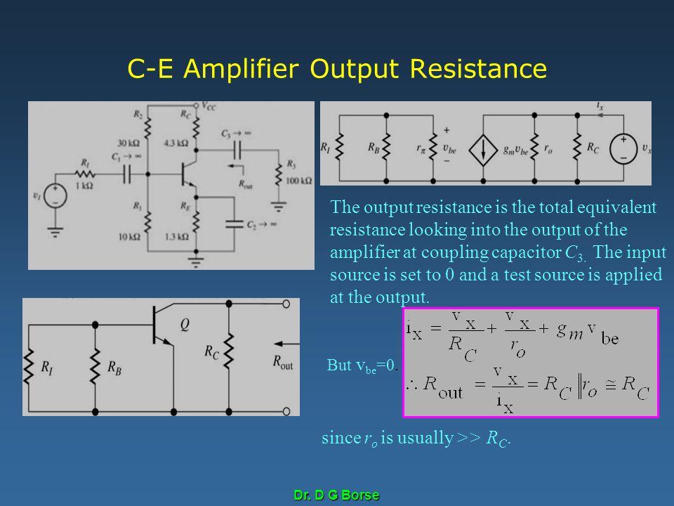 Dr. D G Borse C-E Amplifier Output Resistance The output resistance is the total equivalent resistance looking into the output of the amplifier at cou
