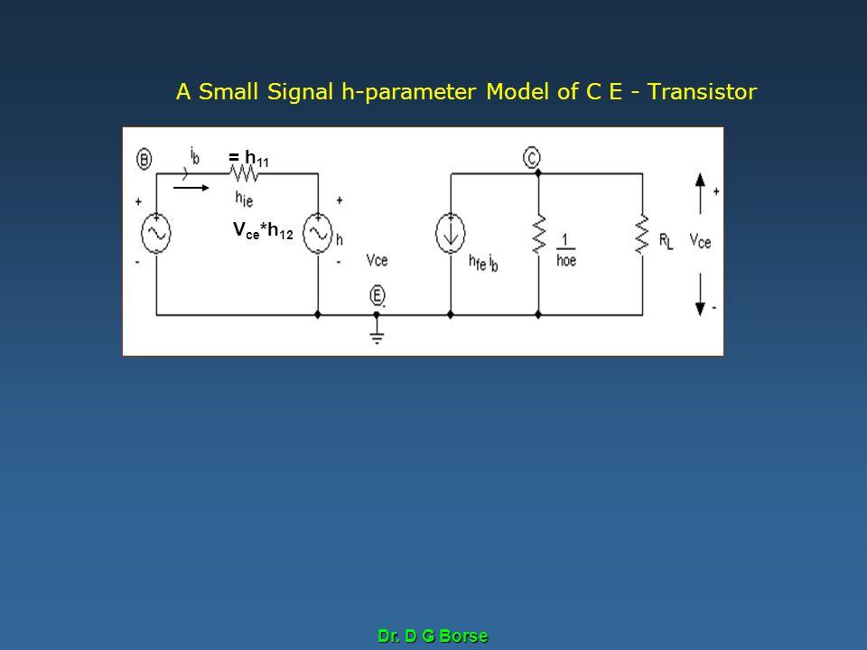 Dr. D G Borse A Small Signal h-parameter Model of C E - Transistor = h 11 V ce *h 12