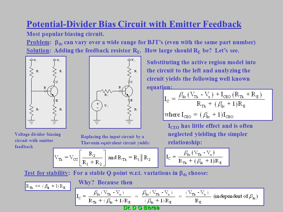 Dr. D G Borse Potential-Divider Bias Circuit with Emitter Feedback Most popular biasing circuit. Problem:  dc can vary over a wide range for BJT's (e