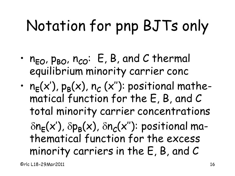 ©rlc L18-29Mar201116 Notation for pnp BJTs only n EO, p BO, n CO : E, B, and C thermal equilibrium minority carrier conc n E (x'), p B (x), n C (x''): positional mathe- matical function for the E, B, and C total minority carrier concentrations  n E (x'),  p B (x),  n C (x''): positional ma- thematical function for the excess minority carriers in the E, B, and C