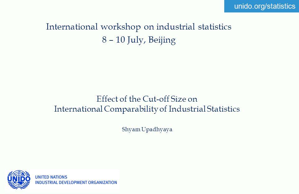 unido.org/statistics Effect of the Cut-off Size on International Comparability of Industrial Statistics Shyam Upadhyaya International workshop on industrial statistics 8 – 10 July, Beijing