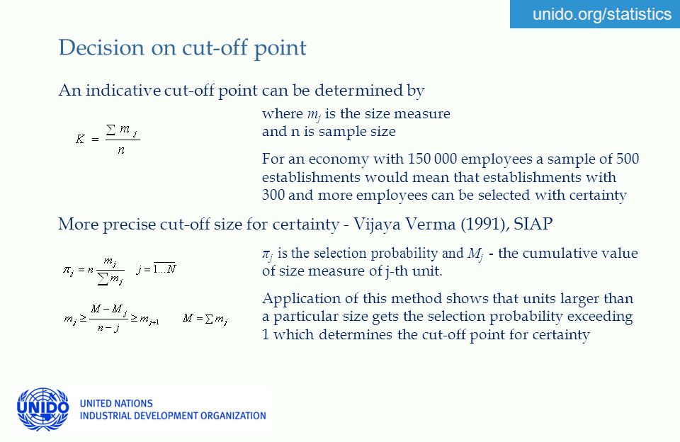 unido.org/statistics 7 Decision on cut-off point An indicative cut-off point can be determined by where m j is the size measure and n is sample size For an economy with 150 000 employees a sample of 500 establishments would mean that establishments with 300 and more employees can be selected with certainty More precise cut-off size for certainty - Vijaya Verma (1991), SIAP π j is the selection probability and M j - the cumulative value of size measure of j-th unit.