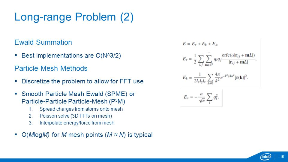 Long-range Problem (2) 15 Ewald Summation  Best implementations are O(N^3/2) Particle-Mesh Methods  Discretize the problem to allow for FFT use  Sm