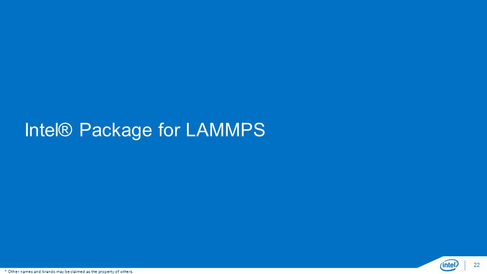 Intel® Package for LAMMPS 22 * Other names and brands may be claimed as the property of others.
