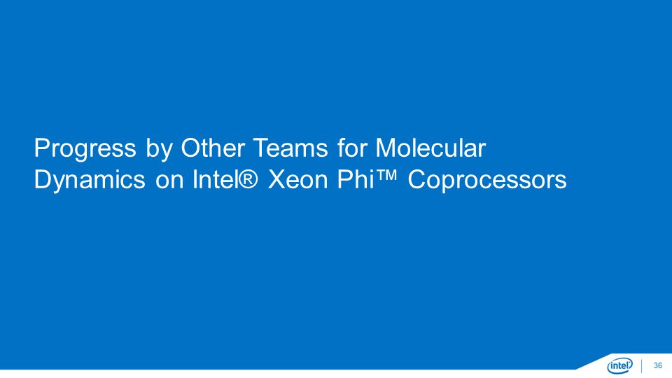 Progress by Other Teams for Molecular Dynamics on Intel® Xeon Phi™ Coprocessors 36