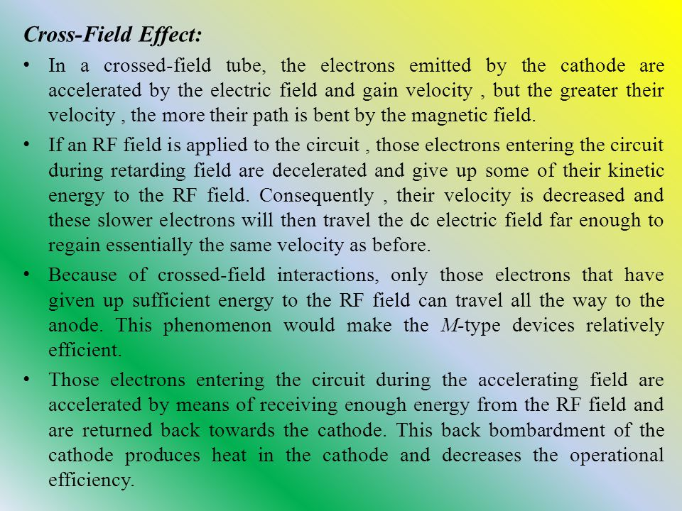 Cross-Field Effect: In a crossed-field tube, the electrons emitted by the cathode are accelerated by the electric field and gain velocity, but the greater their velocity, the more their path is bent by the magnetic field.
