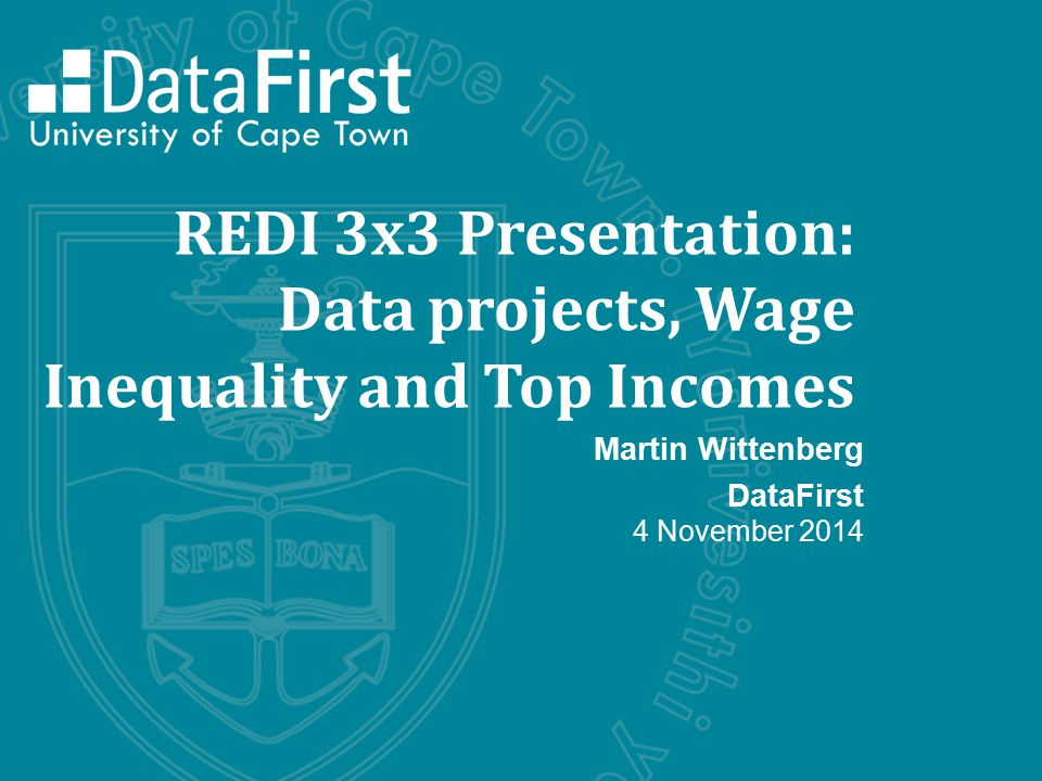 REDI 3x3 Presentation: Data projects, Wage Inequality and Top Incomes Martin Wittenberg DataFirst 4 November 2014
