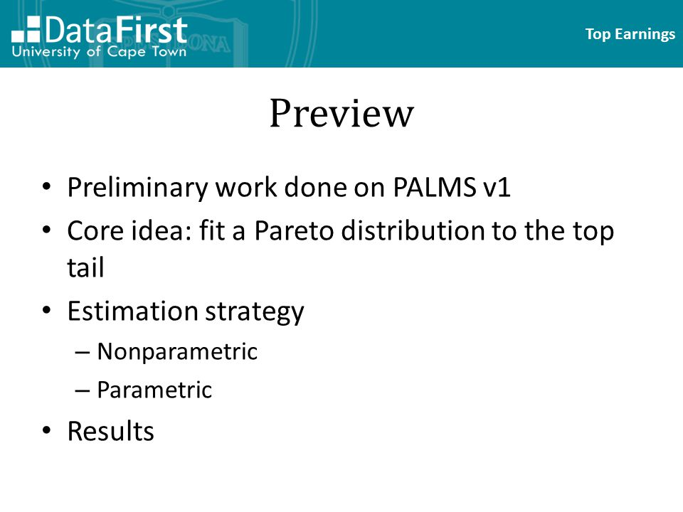 Top Earnings Preview Preliminary work done on PALMS v1 Core idea: fit a Pareto distribution to the top tail Estimation strategy – Nonparametric – Parametric Results