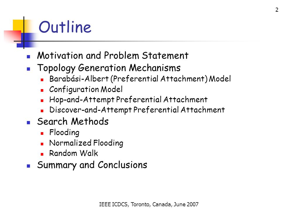IEEE ICDCS, Toronto, Canada, June 2007 2 Outline Motivation and Problem Statement Topology Generation Mechanisms Barabási-Albert (Preferential Attachment) Model Configuration Model Hop-and-Attempt Preferential Attachment Discover-and-Attempt Preferential Attachment Search Methods Flooding Normalized Flooding Random Walk Summary and Conclusions