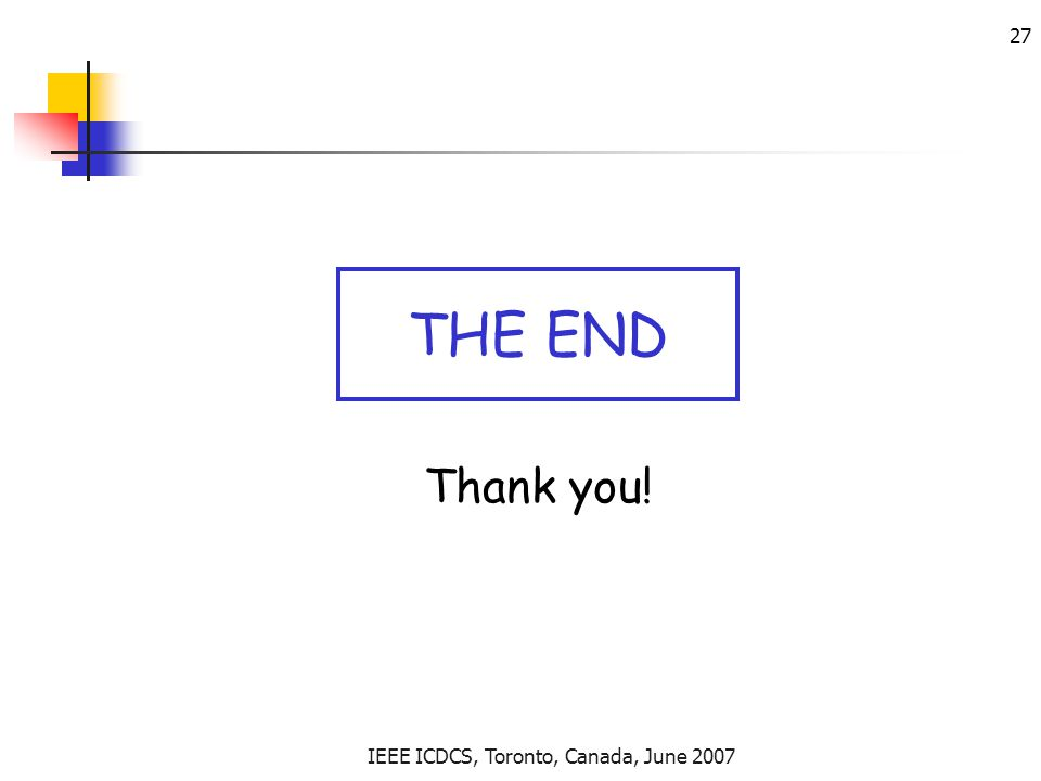 IEEE ICDCS, Toronto, Canada, June 2007 27 Thank you! THE END