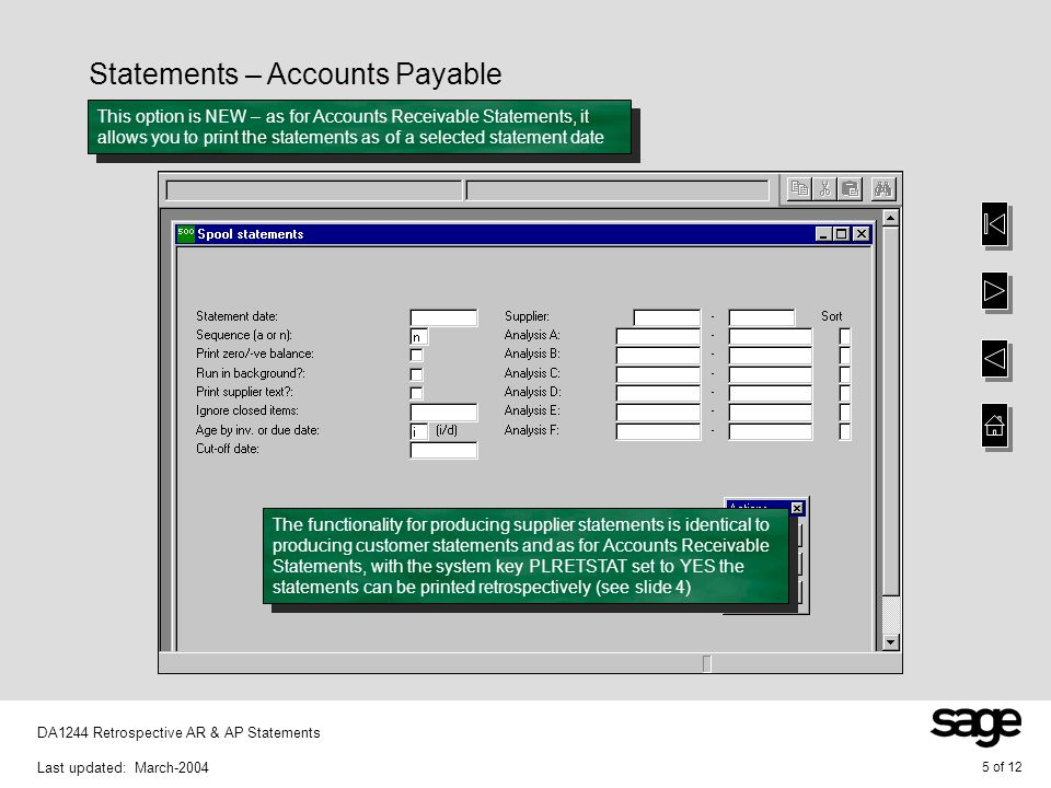 5 of 12 DA1244 Retrospective AR & AP Statements Last updated: March-2004 Statements – Accounts Payable This option is NEW – as for Accounts Receivable Statements, it allows you to print the statements as of a selected statement date The functionality for producing supplier statements is identical to producing customer statements and as for Accounts Receivable Statements, with the system key PLRETSTAT set to YES the statements can be printed retrospectively (see slide 4)