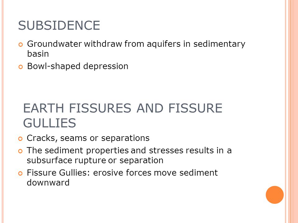 SUBSIDENCE Groundwater withdraw from aquifers in sedimentary basin Bowl-shaped depression EARTH FISSURES AND FISSURE GULLIES Cracks, seams or separations The sediment properties and stresses results in a subsurface rupture or separation Fissure Gullies: erosive forces move sediment downward
