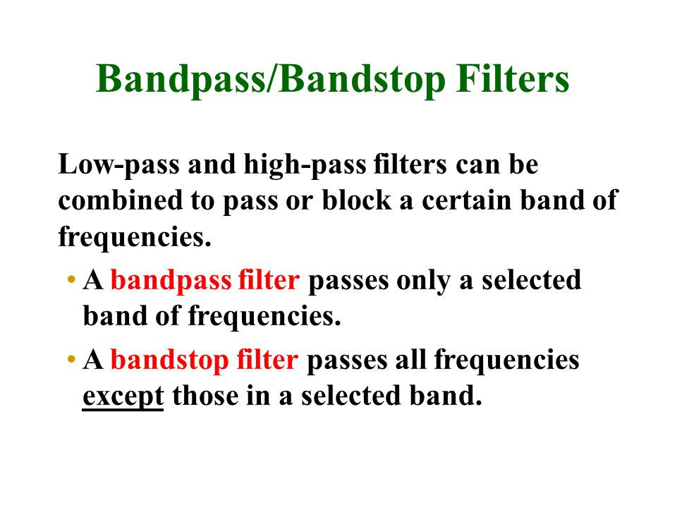 Bandpass/Bandstop Filters Low-pass and high-pass filters can be combined to pass or block a certain band of frequencies.