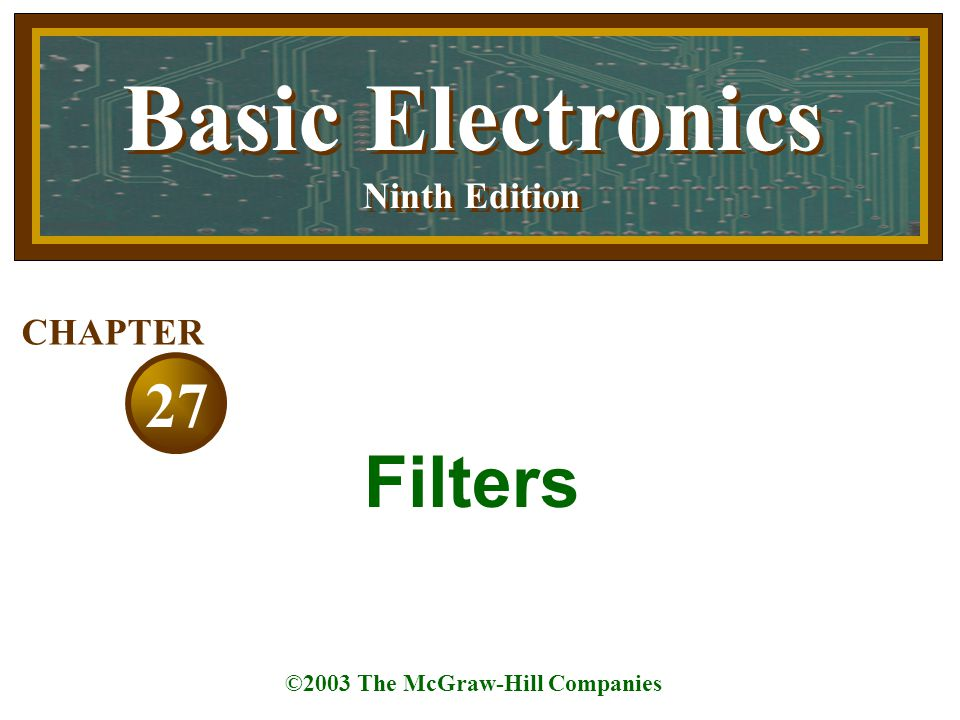 Basic Electronics Ninth Edition Basic Electronics Ninth Edition ©2003 The McGraw-Hill Companies 27 CHAPTER Filters