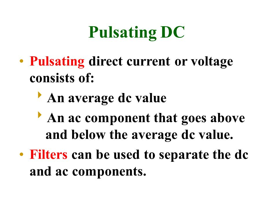 Pulsating DC Pulsating direct current or voltage consists of:  An average dc value  An ac component that goes above and below the average dc value.