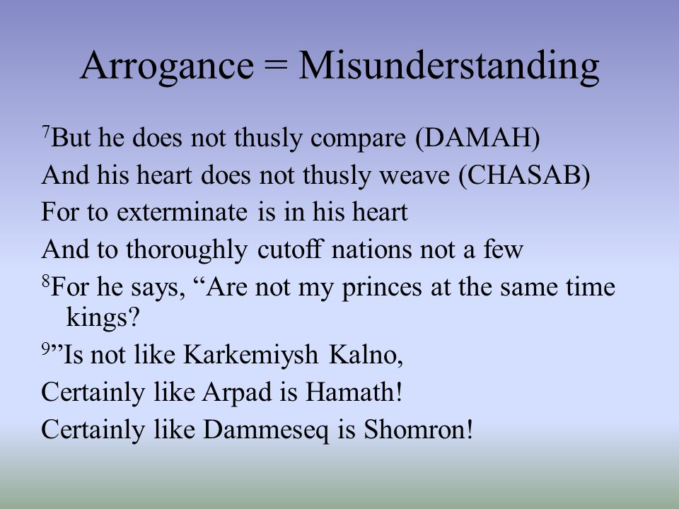 Arrogance = Misunderstanding 7 But he does not thusly compare (DAMAH) And his heart does not thusly weave (CHASAB) For to exterminate is in his heart