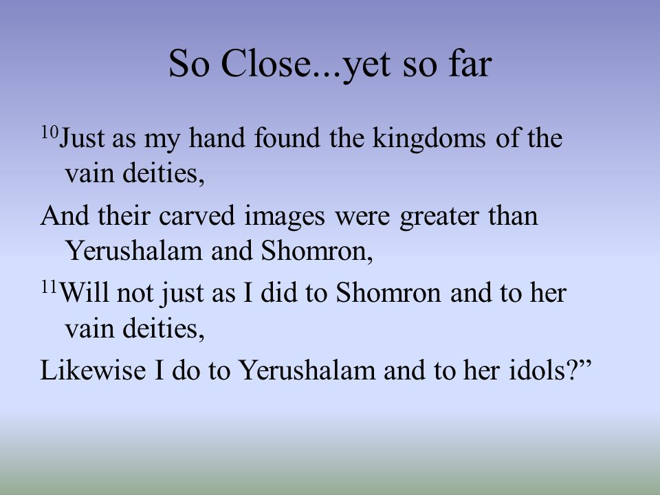 So Close...yet so far 10 Just as my hand found the kingdoms of the vain deities, And their carved images were greater than Yerushalam and Shomron, 11