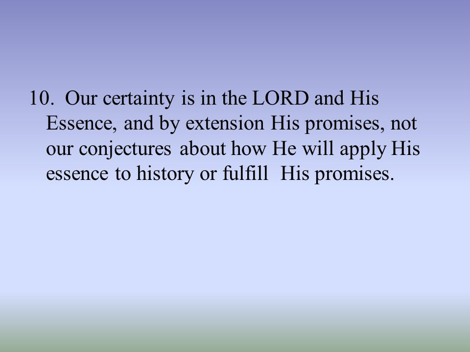 10. Our certainty is in the LORD and His Essence, and by extension His promises, not our conjectures about how He will apply His essence to history or
