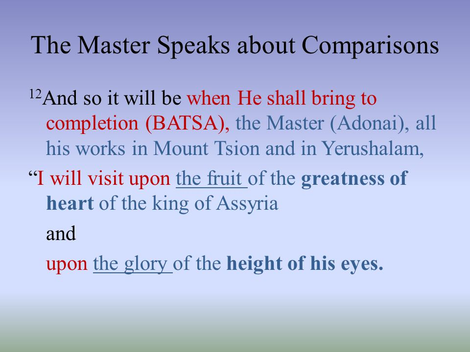 The Master Speaks about Comparisons 12 And so it will be when He shall bring to completion (BATSA), the Master (Adonai), all his works in Mount Tsion
