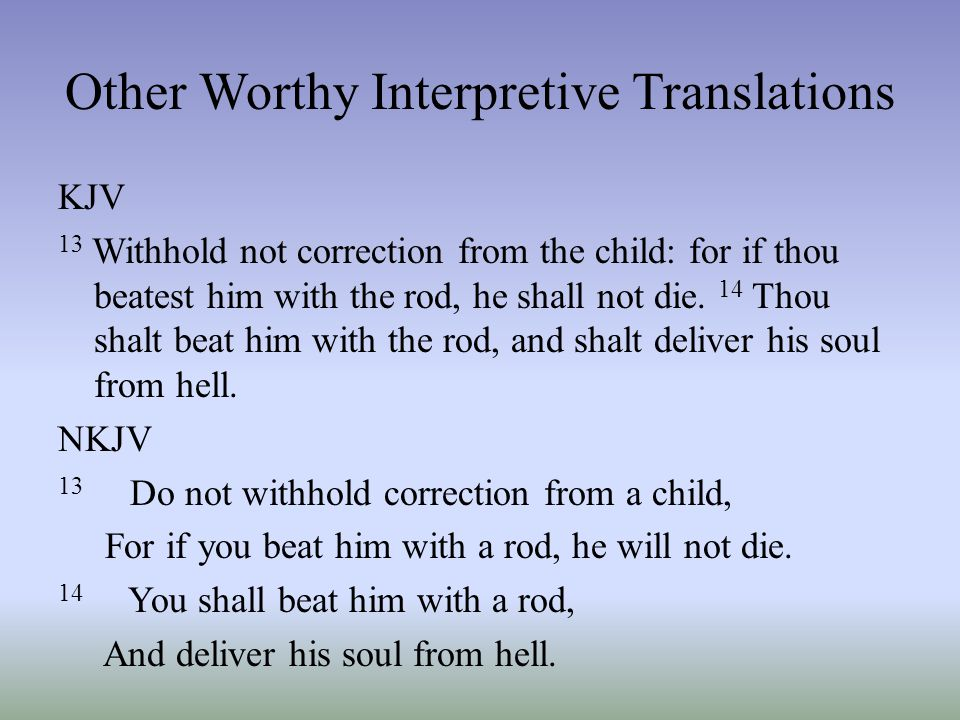 Other Worthy Interpretive Translations KJV 13 Withhold not correction from the child: for if thou beatest him with the rod, he shall not die. 14 Thou