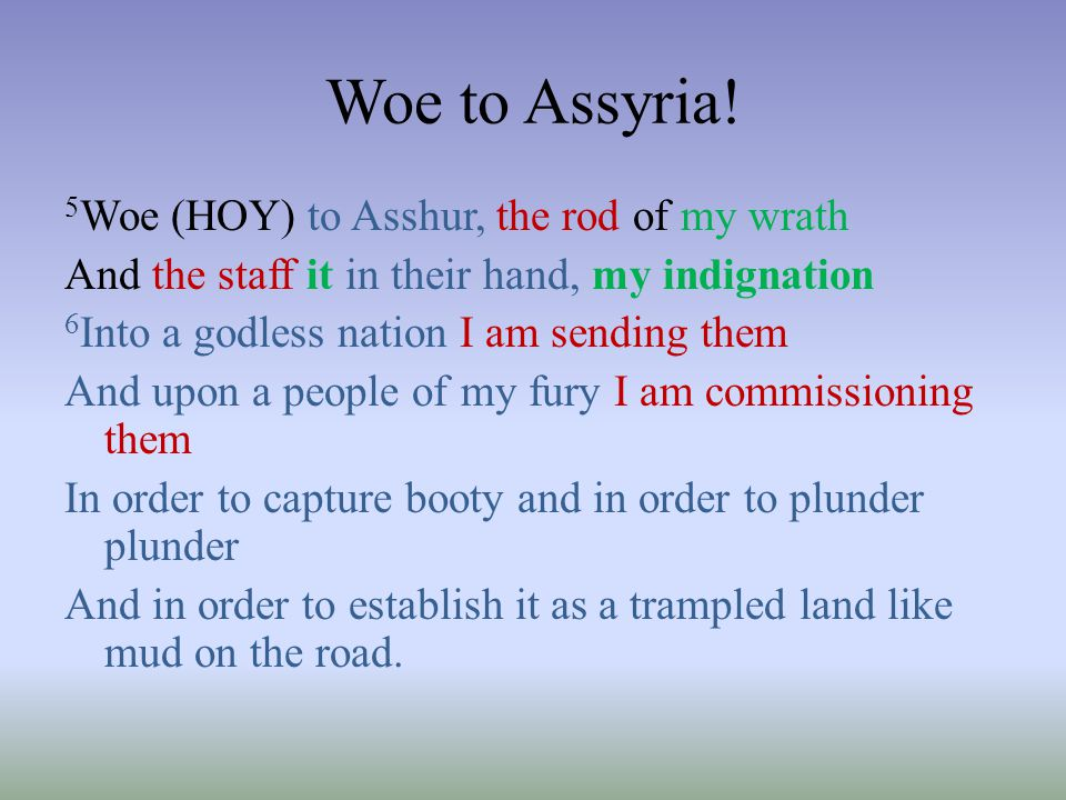 Woe to Assyria! 5 Woe (HOY) to Asshur, the rod of my wrath And the staff it in their hand, my indignation 6 Into a godless nation I am sending them An