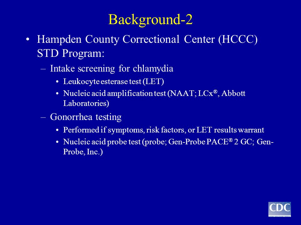 Background-2 Hampden County Correctional Center (HCCC) STD Program: –Intake screening for chlamydia Leukocyte esterase test (LET) Nucleic acid amplification test (NAAT; LCx ®, Abbott Laboratories) –Gonorrhea testing Performed if symptoms, risk factors, or LET results warrant Nucleic acid probe test (probe; Gen-Probe PACE ® 2 GC; Gen- Probe, Inc.)