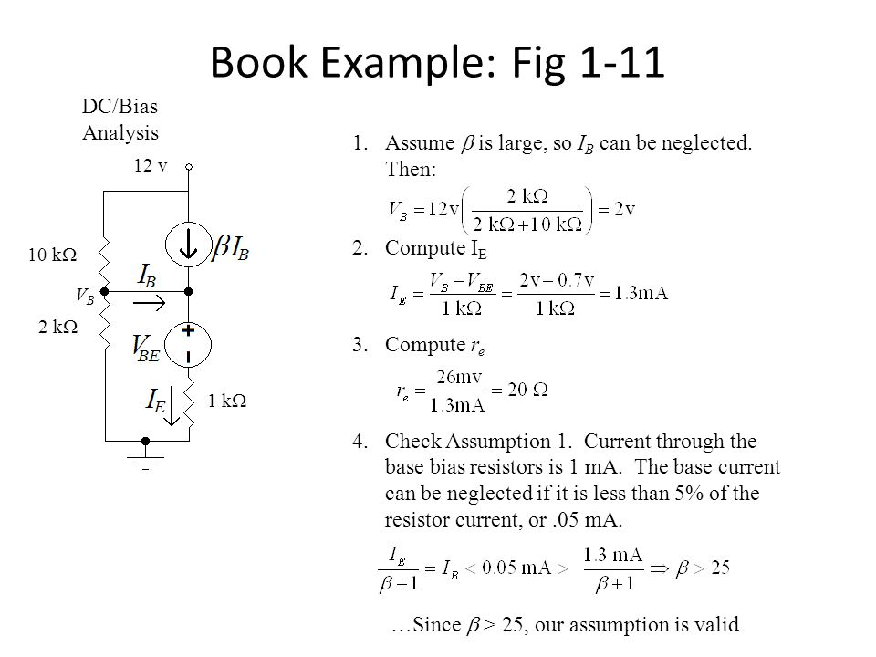 Book Example: Fig 1-11 DC/Bias Analysis 2 k  10 k  1 k  1.Assume  is large, so I B can be neglected. Then: 2.Compute I E 3.Compute r e 4.Check Ass
