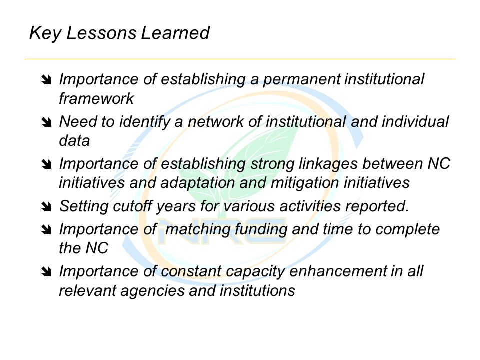 Key Lessons Learned  Importance of establishing a permanent institutional framework  Need to identify a network of institutional and individual data  Importance of establishing strong linkages between NC initiatives and adaptation and mitigation initiatives  Setting cutoff years for various activities reported.