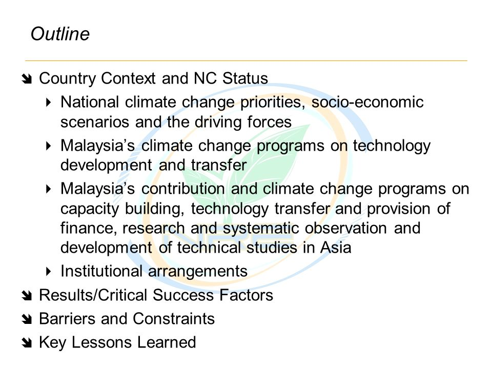 Outline  Country Context and NC Status  National climate change priorities, socio-economic scenarios and the driving forces  Malaysia's climate change programs on technology development and transfer  Malaysia's contribution and climate change programs on capacity building, technology transfer and provision of finance, research and systematic observation and development of technical studies in Asia  Institutional arrangements  Results/Critical Success Factors  Barriers and Constraints  Key Lessons Learned