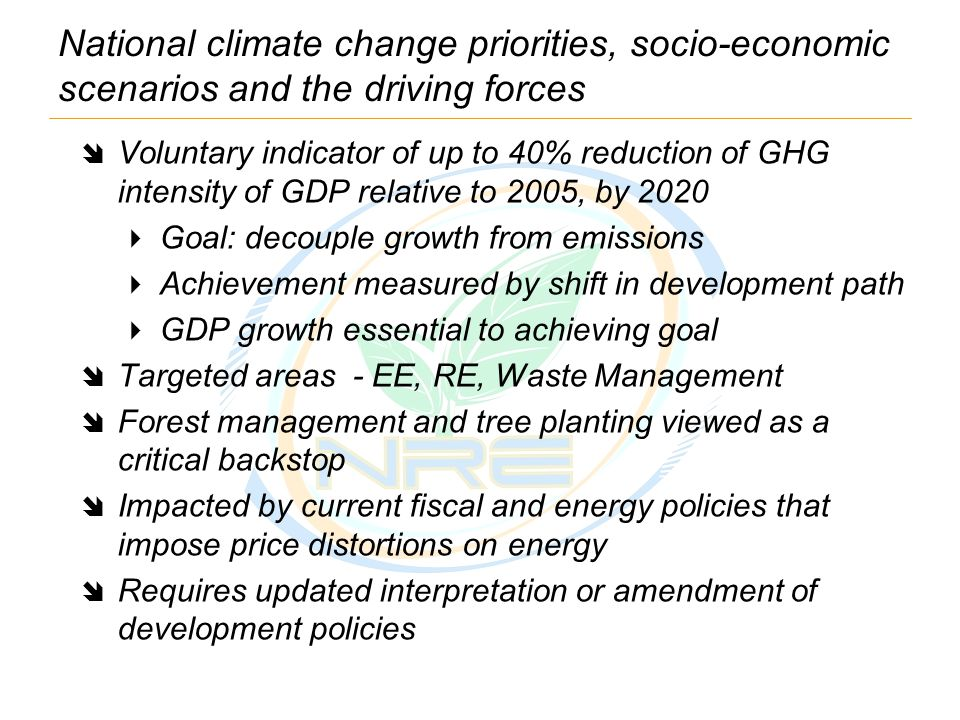 National climate change priorities, socio-economic scenarios and the driving forces  Voluntary indicator of up to 40% reduction of GHG intensity of GDP relative to 2005, by 2020  Goal: decouple growth from emissions  Achievement measured by shift in development path  GDP growth essential to achieving goal  Targeted areas - EE, RE, Waste Management  Forest management and tree planting viewed as a critical backstop  Impacted by current fiscal and energy policies that impose price distortions on energy  Requires updated interpretation or amendment of development policies