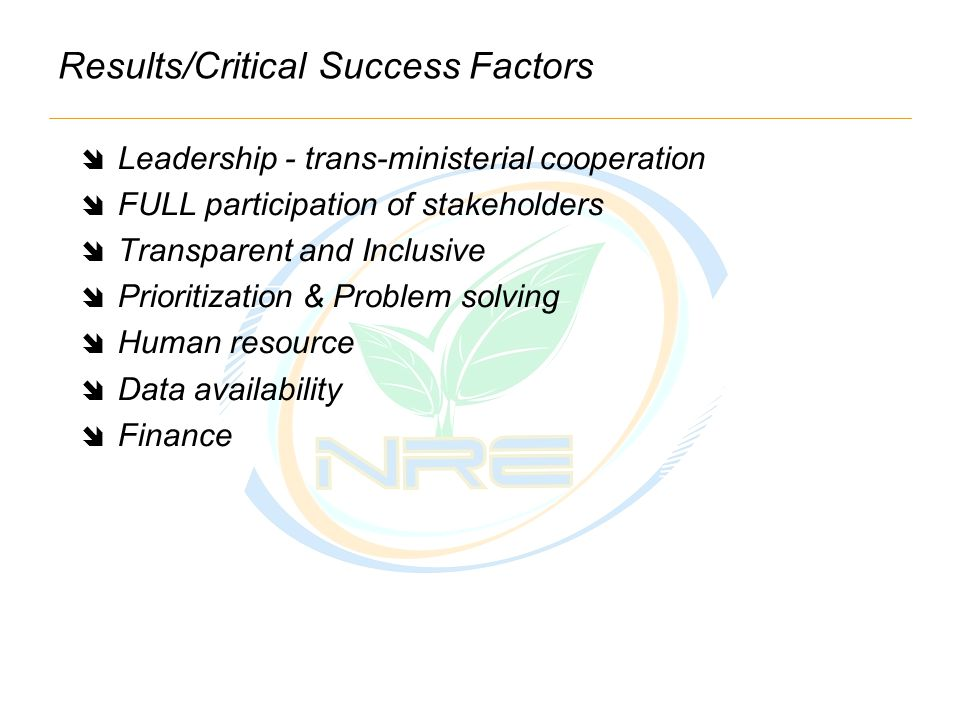 Results/Critical Success Factors  Leadership - trans-ministerial cooperation  FULL participation of stakeholders  Transparent and Inclusive  Prioritization & Problem solving  Human resource  Data availability  Finance