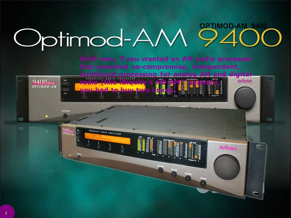 2 OPTIMOD-AM 9400 Until now, if you wanted an AM audio processor that provided no-compromise, independent, multiband processing for analog AM and digi