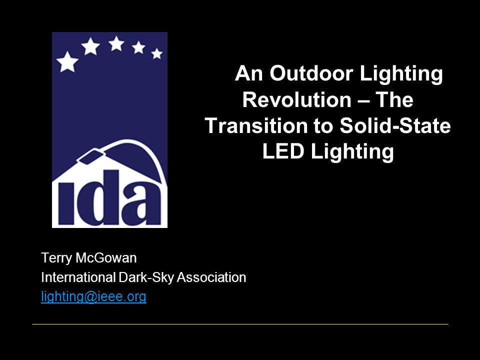 An Outdoor Lighting Revolution – The Transition to Solid-State LED Lighting Terry McGowan International Dark-Sky Association lighting@ieee.org