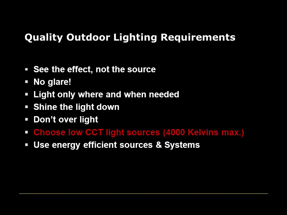 Quality Outdoor Lighting Requirements  See the effect, not the source  No glare!  Light only where and when needed  Shine the light down  Don't o