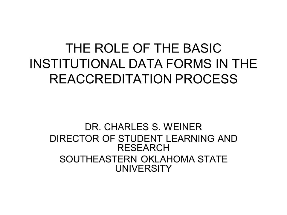 THE ROLE OF THE BASIC INSTITUTIONAL DATA FORMS IN THE REACCREDITATION PROCESS DR. CHARLES S. WEINER DIRECTOR OF STUDENT LEARNING AND RESEARCH SOUTHEAS