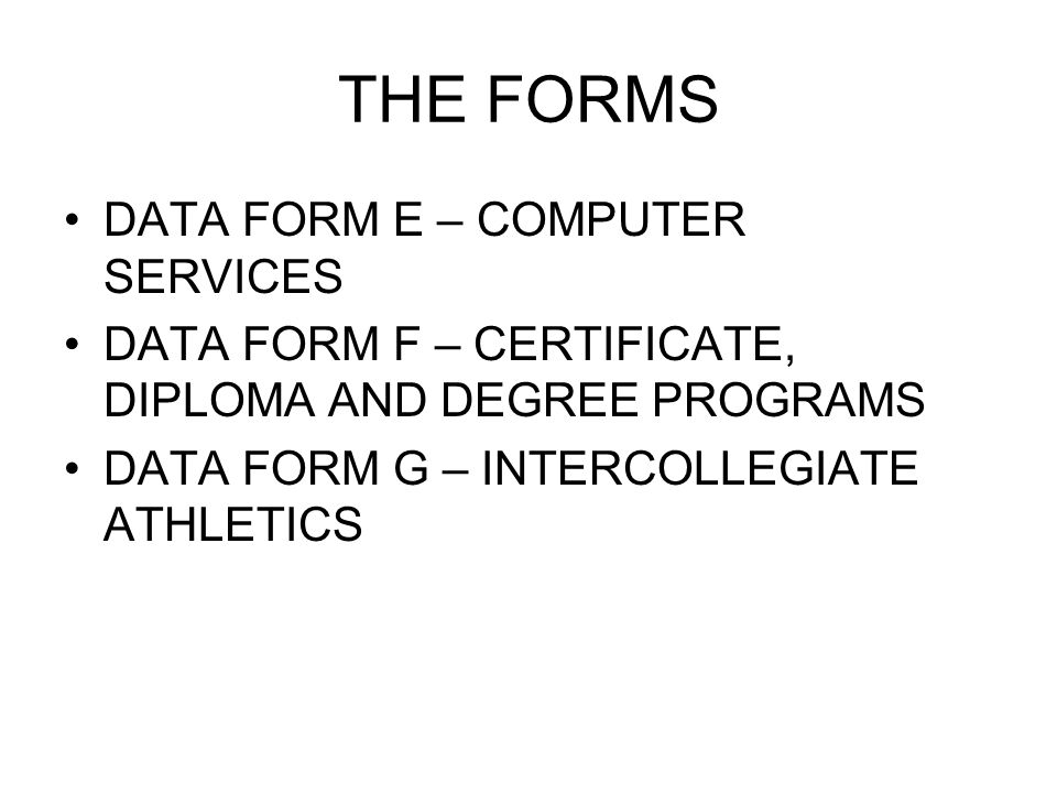 THE FORMS DATA FORM E – COMPUTER SERVICES DATA FORM F – CERTIFICATE, DIPLOMA AND DEGREE PROGRAMS DATA FORM G – INTERCOLLEGIATE ATHLETICS